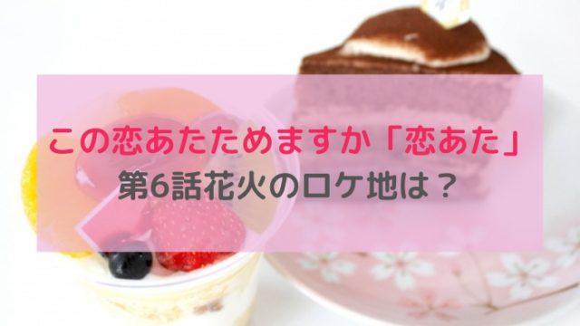 恋あた ロケ地 6話 花火